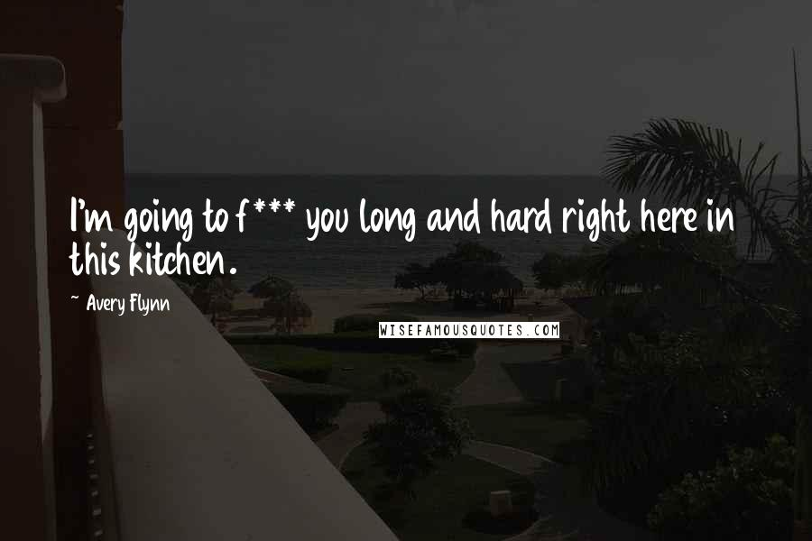 Avery Flynn quotes: I'm going to f*** you long and hard right here in this kitchen.