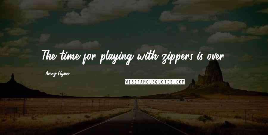 Avery Flynn quotes: The time for playing with zippers is over.