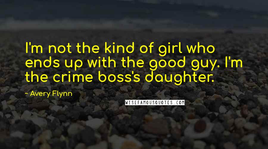 Avery Flynn quotes: I'm not the kind of girl who ends up with the good guy. I'm the crime boss's daughter.