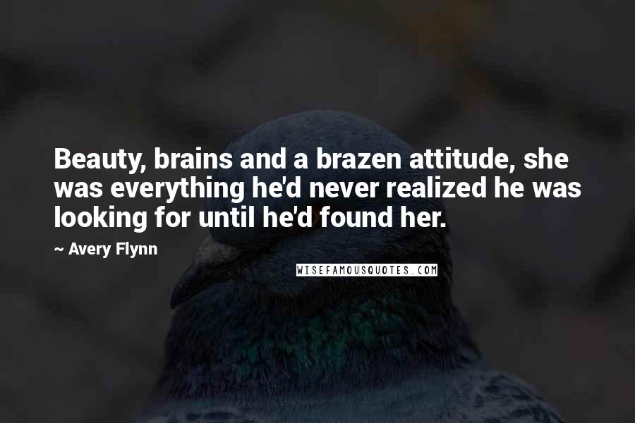 Avery Flynn quotes: Beauty, brains and a brazen attitude, she was everything he'd never realized he was looking for until he'd found her.
