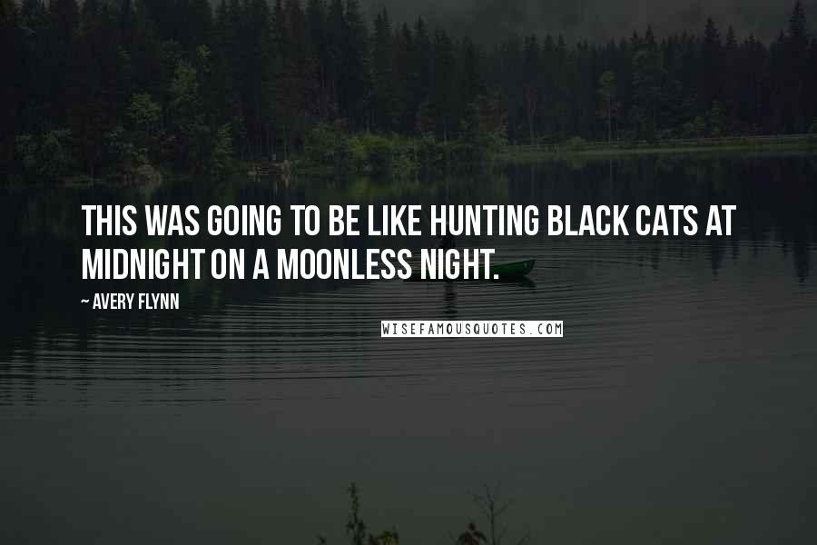 Avery Flynn quotes: This was going to be like hunting black cats at midnight on a moonless night.