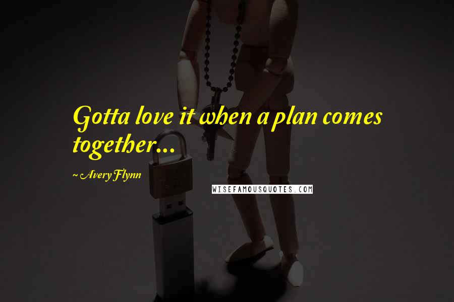Avery Flynn quotes: Gotta love it when a plan comes together...