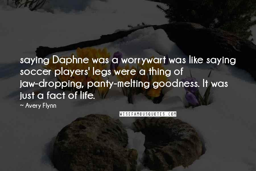 Avery Flynn quotes: saying Daphne was a worrywart was like saying soccer players' legs were a thing of jaw-dropping, panty-melting goodness. It was just a fact of life.