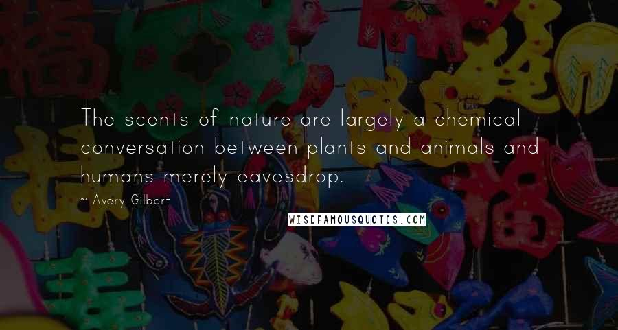 Avery Gilbert quotes: The scents of nature are largely a chemical conversation between plants and animals and humans merely eavesdrop.