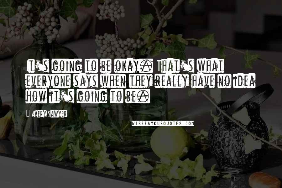 Avery Sawyer quotes: It's going to be okay. That's what everyone says when they really have no idea how it's going to be.