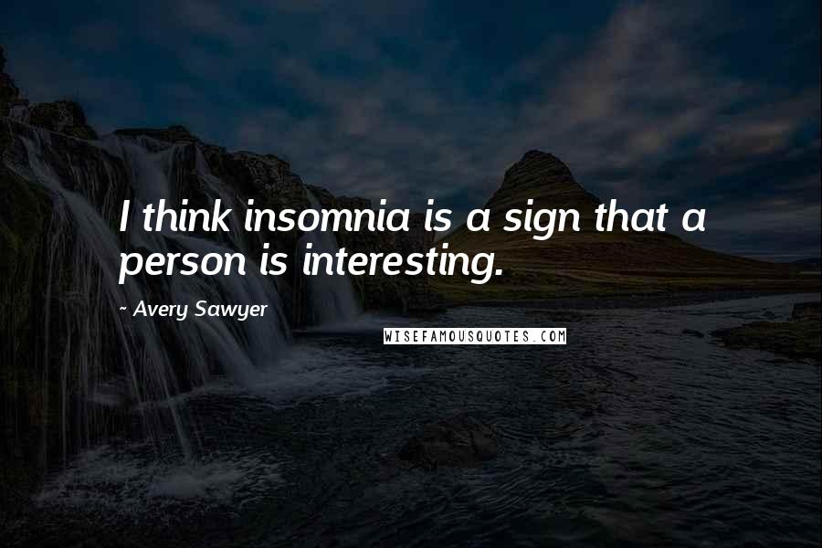 Avery Sawyer quotes: I think insomnia is a sign that a person is interesting.