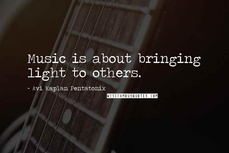 Avi Kaplan Pentatonix quotes: Music is about bringing light to others.