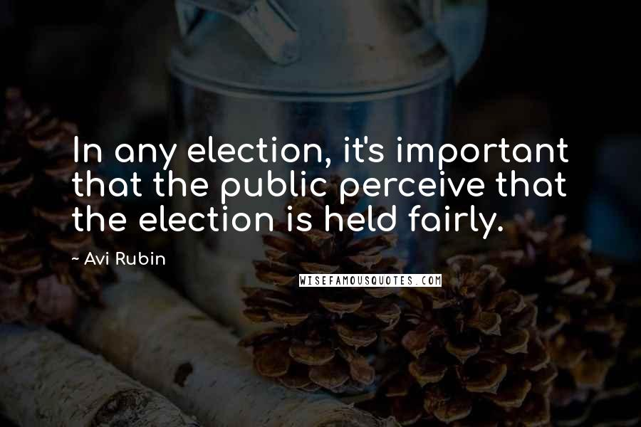 Avi Rubin quotes: In any election, it's important that the public perceive that the election is held fairly.