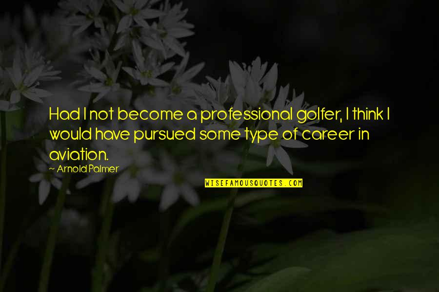 Aviation's Quotes By Arnold Palmer: Had I not become a professional golfer, I