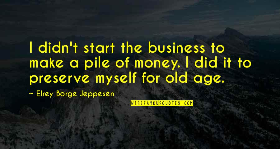 Aviation's Quotes By Elrey Borge Jeppesen: I didn't start the business to make a