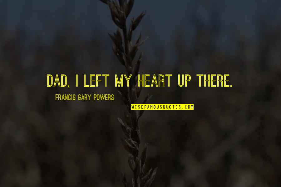 Aviation's Quotes By Francis Gary Powers: Dad, I left my heart up there.