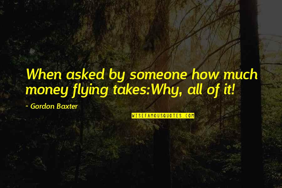Aviation's Quotes By Gordon Baxter: When asked by someone how much money flying