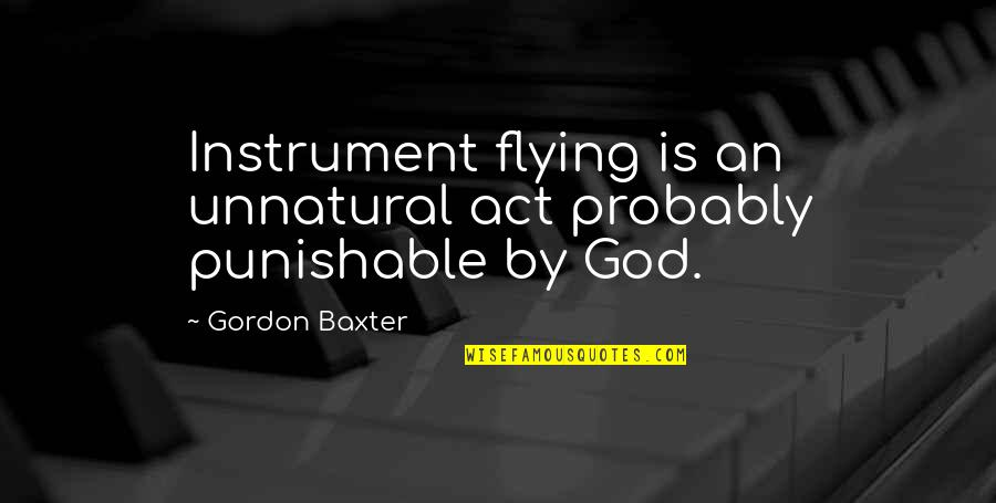 Aviation's Quotes By Gordon Baxter: Instrument flying is an unnatural act probably punishable