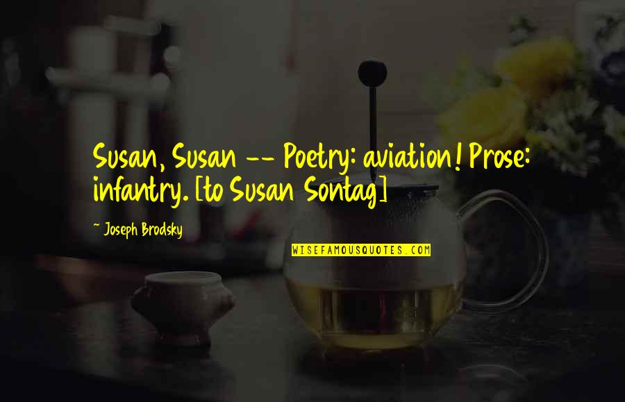 Aviation's Quotes By Joseph Brodsky: Susan, Susan -- Poetry: aviation! Prose: infantry. [to