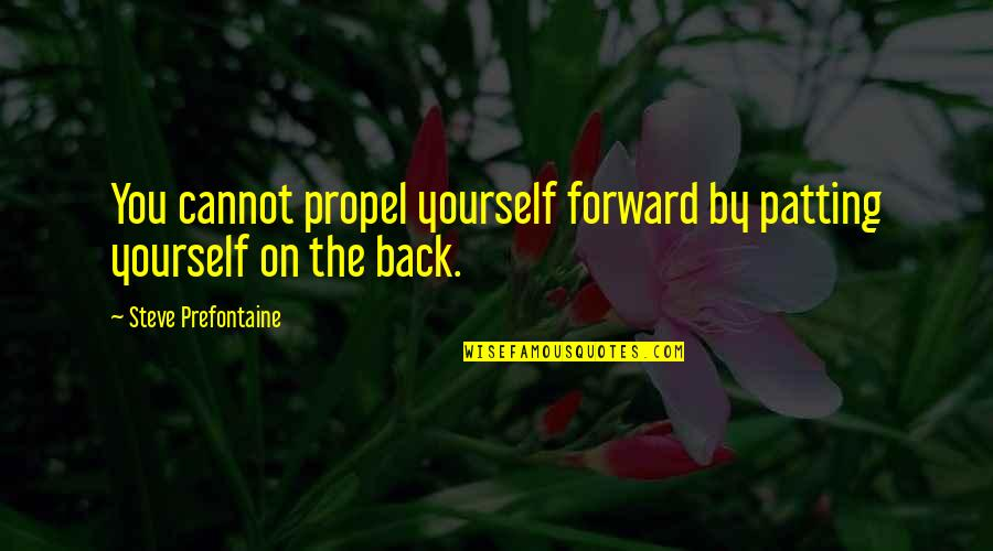Aviation's Quotes By Steve Prefontaine: You cannot propel yourself forward by patting yourself