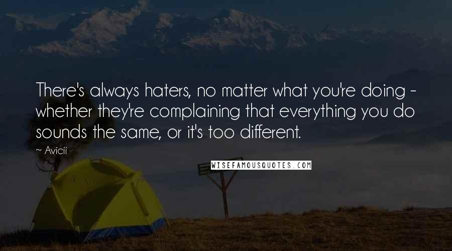 Avicii quotes: There's always haters, no matter what you're doing - whether they're complaining that everything you do sounds the same, or it's too different.