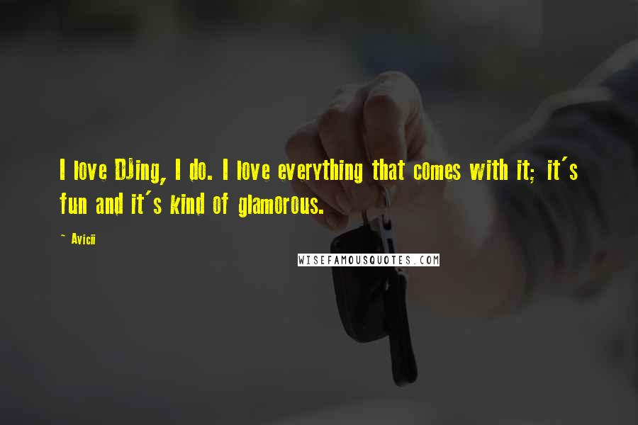 Avicii quotes: I love DJing, I do. I love everything that comes with it; it's fun and it's kind of glamorous.