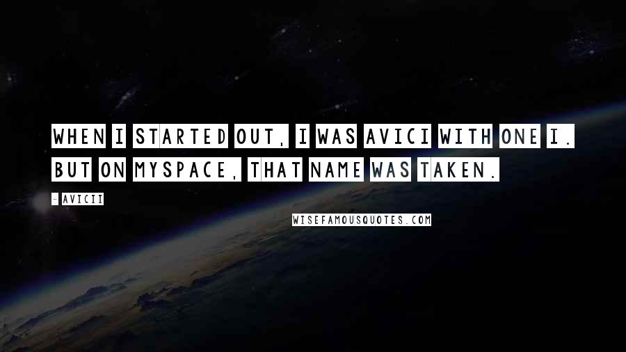 Avicii quotes: When I started out, I was Avici with one i. But on MySpace, that name was taken.