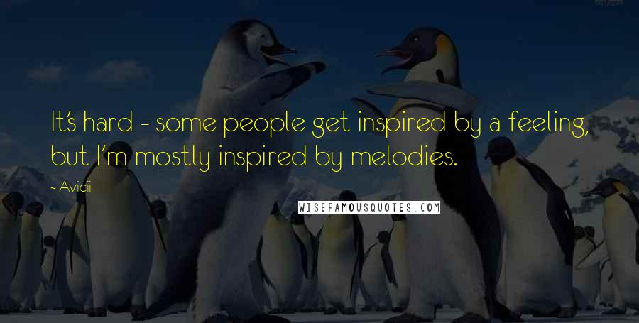 Avicii quotes: It's hard - some people get inspired by a feeling, but I'm mostly inspired by melodies.