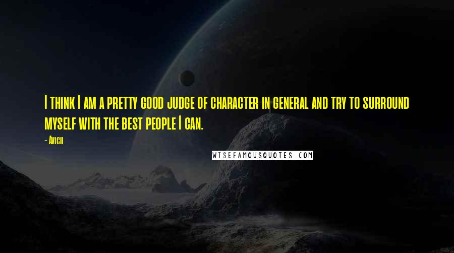 Avicii quotes: I think I am a pretty good judge of character in general and try to surround myself with the best people I can.