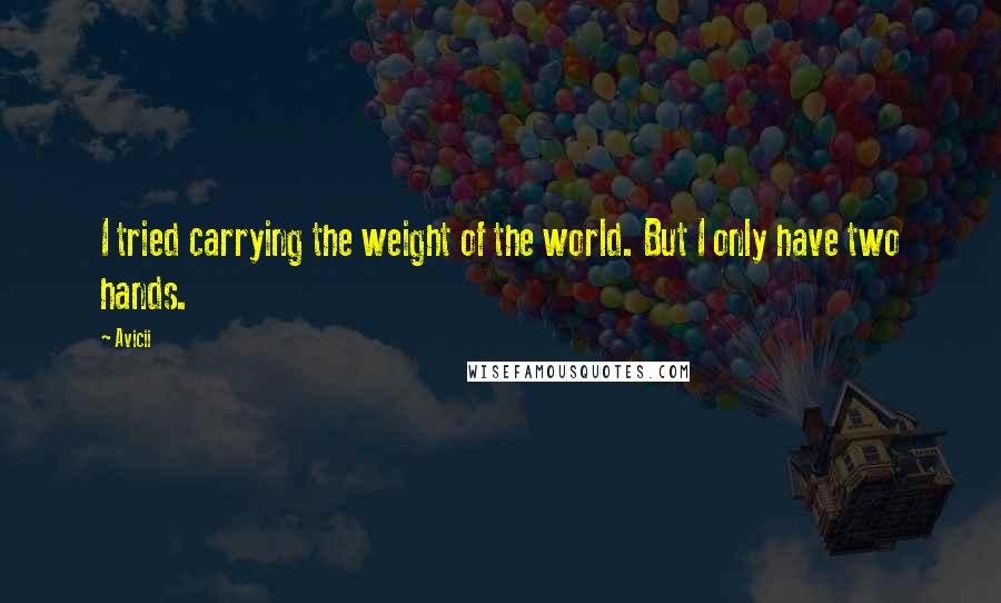 Avicii quotes: I tried carrying the weight of the world. But I only have two hands.