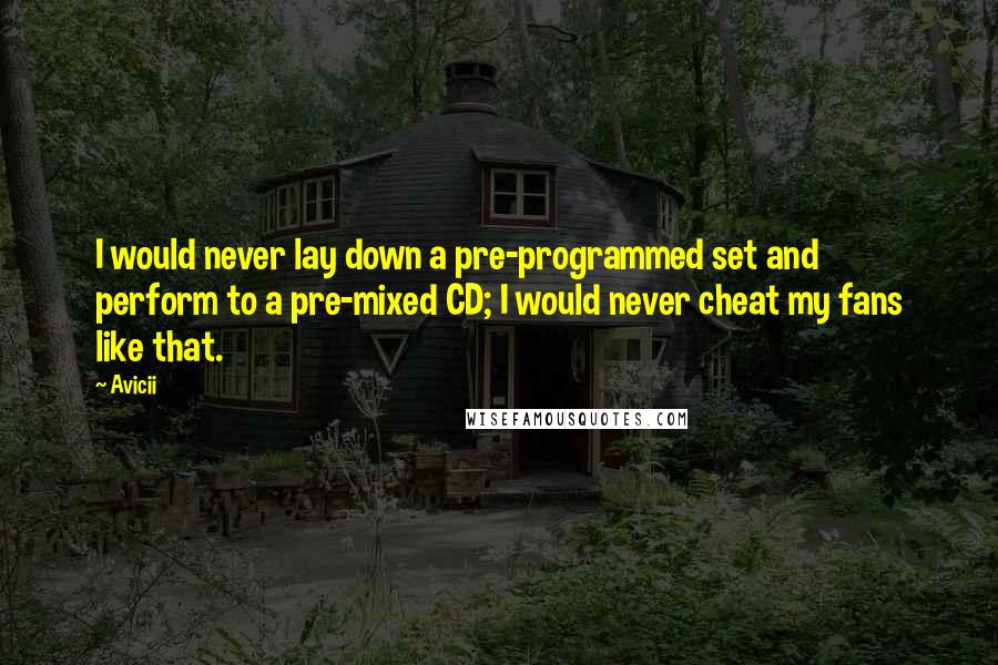 Avicii quotes: I would never lay down a pre-programmed set and perform to a pre-mixed CD; I would never cheat my fans like that.