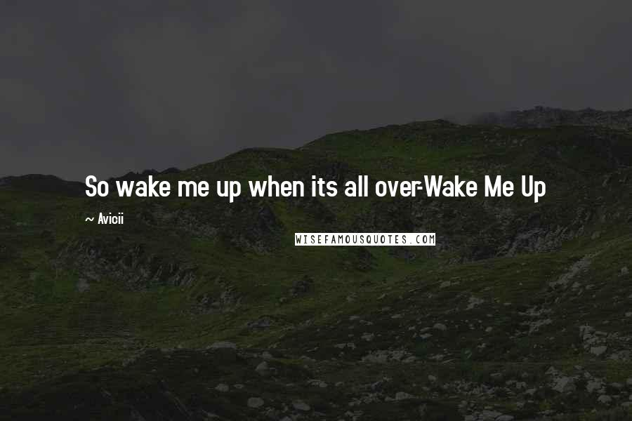 Avicii quotes: So wake me up when its all over-Wake Me Up