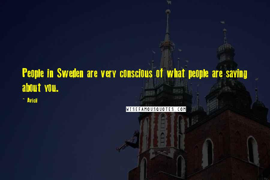 Avicii quotes: People in Sweden are very conscious of what people are saying about you.