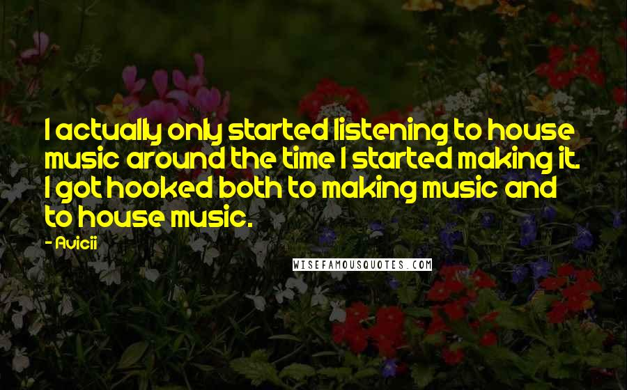 Avicii quotes: I actually only started listening to house music around the time I started making it. I got hooked both to making music and to house music.