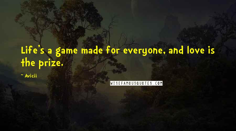 Avicii quotes: Life's a game made for everyone, and love is the prize.