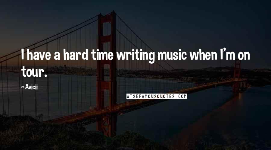Avicii quotes: I have a hard time writing music when I'm on tour.