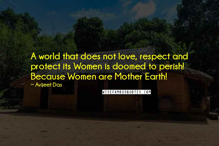 Avijeet Das quotes: A world that does not love, respect and protect its Women is doomed to perish! Because Women are Mother Earth!