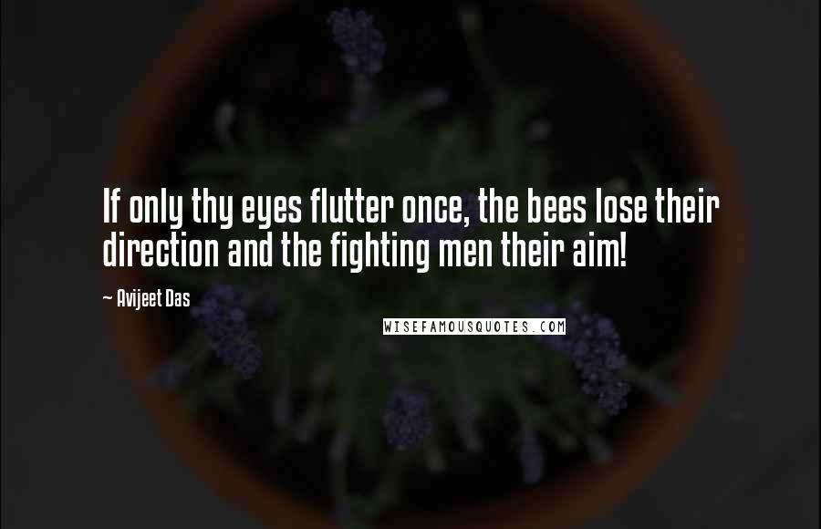Avijeet Das quotes: If only thy eyes flutter once, the bees lose their direction and the fighting men their aim!