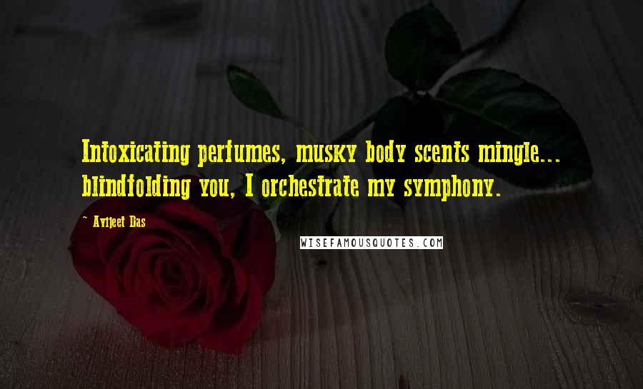 Avijeet Das quotes: Intoxicating perfumes, musky body scents mingle... blindfolding you, I orchestrate my symphony.