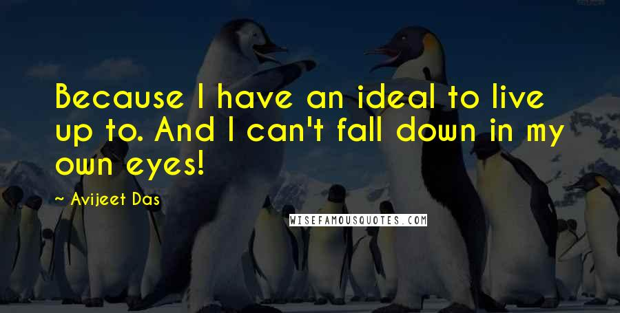 Avijeet Das quotes: Because I have an ideal to live up to. And I can't fall down in my own eyes!