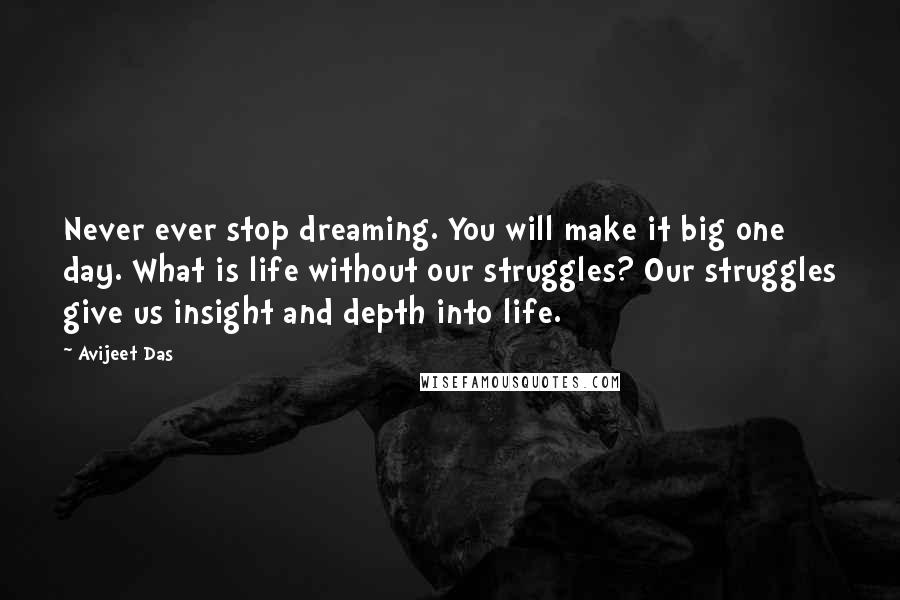 Avijeet Das quotes: Never ever stop dreaming. You will make it big one day. What is life without our struggles? Our struggles give us insight and depth into life.