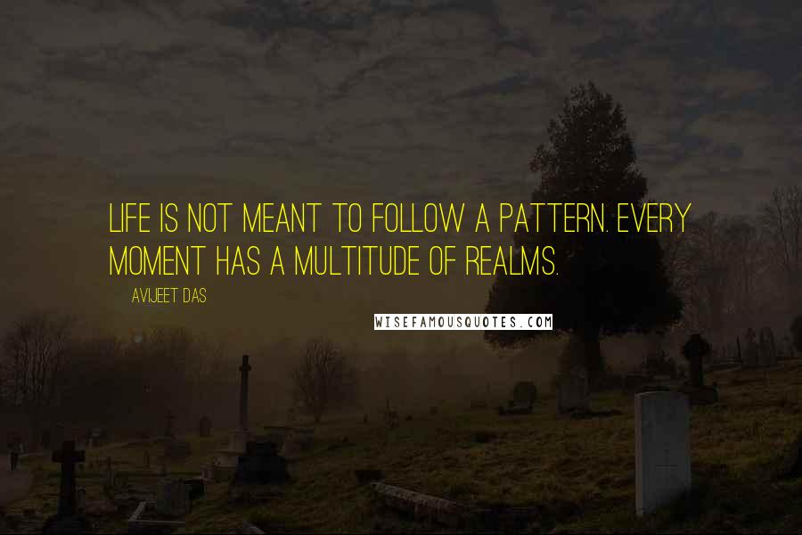 Avijeet Das quotes: Life is not meant to follow a pattern. Every moment has a multitude of realms.
