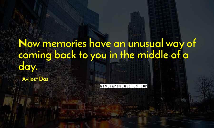 Avijeet Das quotes: Now memories have an unusual way of coming back to you in the middle of a day.