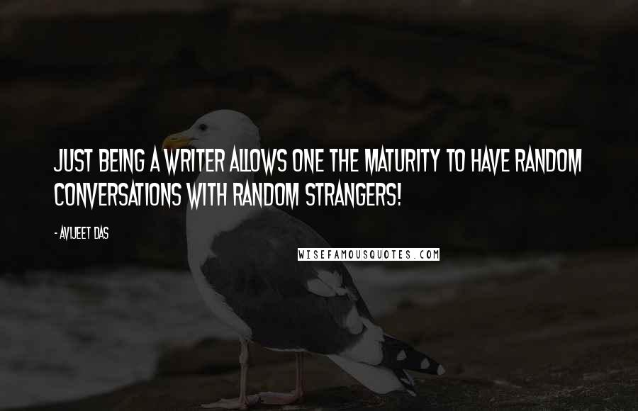Avijeet Das quotes: Just being a writer allows one the maturity to have random conversations with random strangers!