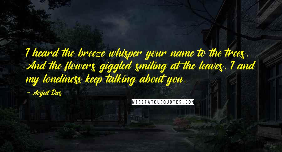 Avijeet Das quotes: I heard the breeze whisper your name to the trees. And the flowers giggled smiling at the leaves. I and my loneliness keep talking about you.