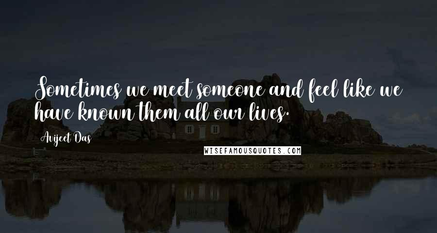 Avijeet Das quotes: Sometimes we meet someone and feel like we have known them all our lives.