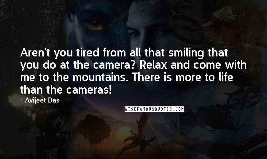 Avijeet Das quotes: Aren't you tired from all that smiling that you do at the camera? Relax and come with me to the mountains. There is more to life than the cameras!