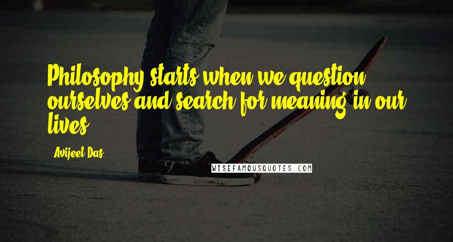 Avijeet Das quotes: Philosophy starts when we question ourselves and search for meaning in our lives.