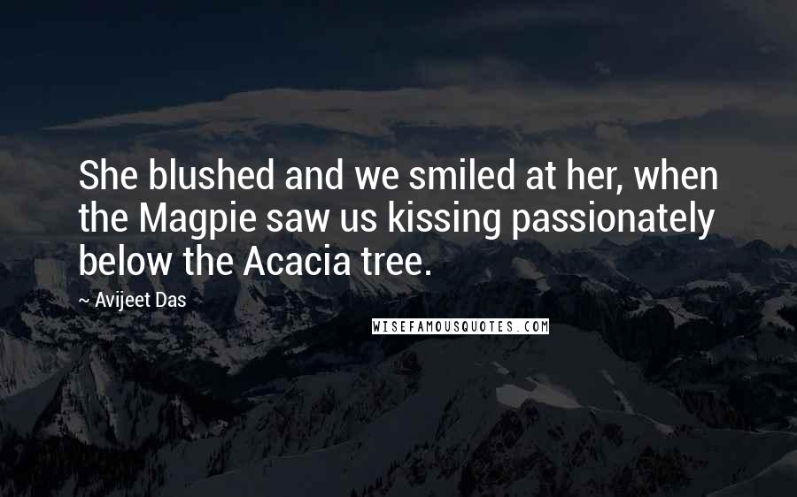 Avijeet Das quotes: She blushed and we smiled at her, when the Magpie saw us kissing passionately below the Acacia tree.