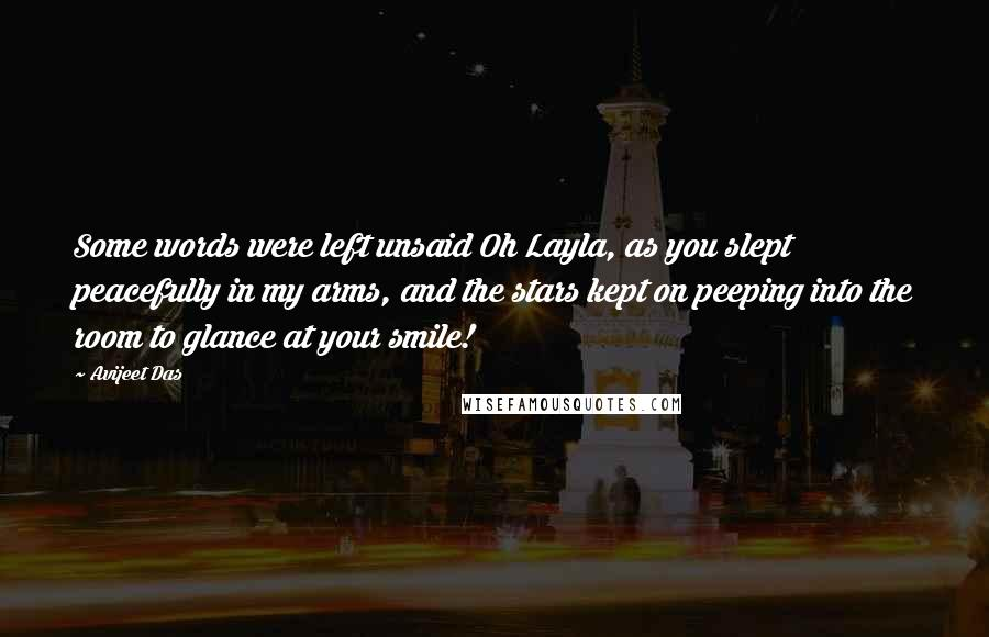 Avijeet Das quotes: Some words were left unsaid Oh Layla, as you slept peacefully in my arms, and the stars kept on peeping into the room to glance at your smile!