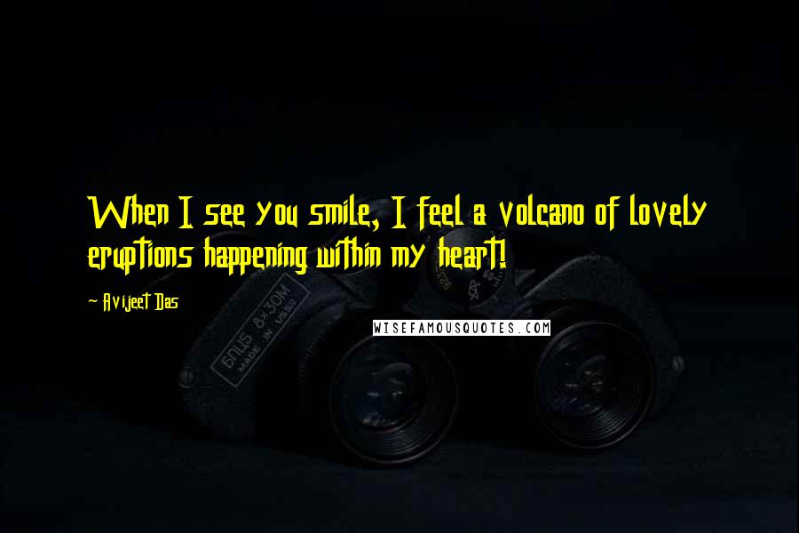 Avijeet Das quotes: When I see you smile, I feel a volcano of lovely eruptions happening within my heart!