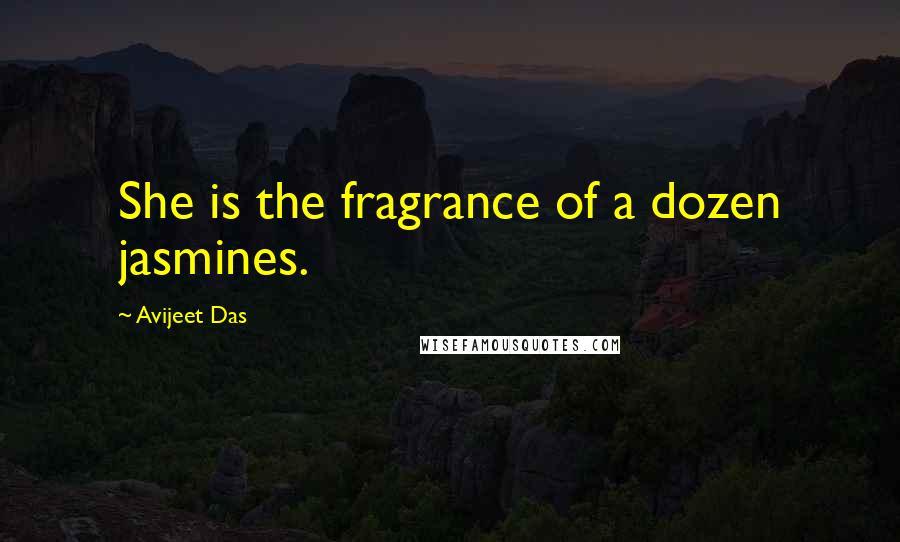 Avijeet Das quotes: She is the fragrance of a dozen jasmines.