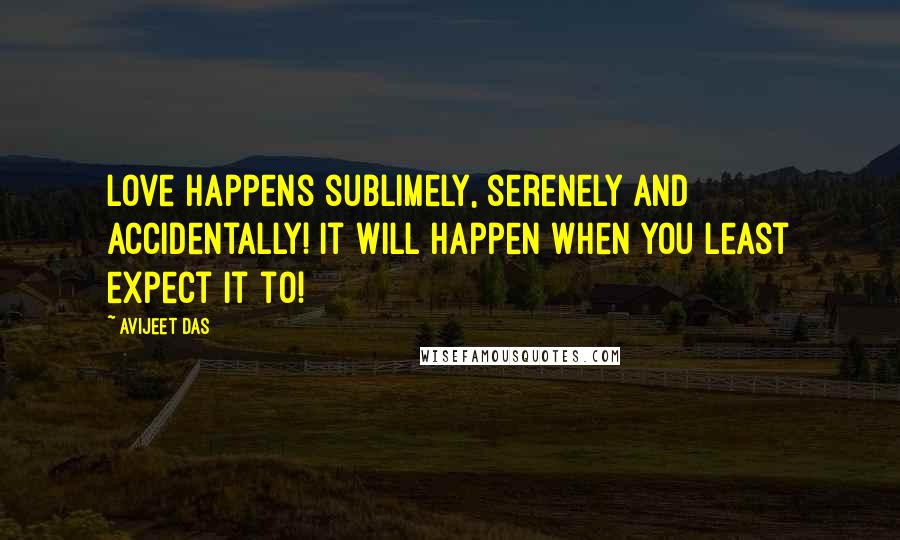 Avijeet Das quotes: Love happens sublimely, serenely and accidentally! It will happen when you least expect it to!