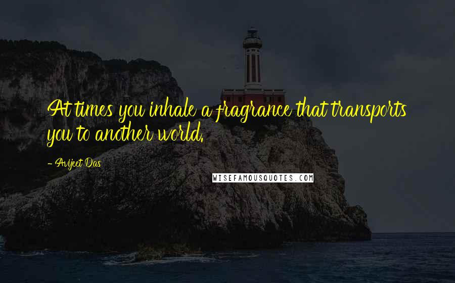 Avijeet Das quotes: At times you inhale a fragrance that transports you to another world.