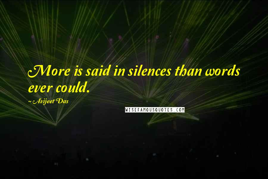 Avijeet Das quotes: More is said in silences than words ever could.